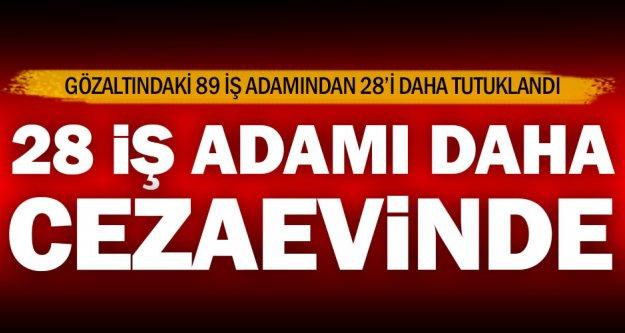 Gözaltındaki iş adamlarından 28'i daha tutuklandı