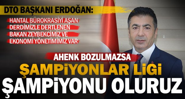 DTO Başkanı Erdoğan: İşadamları - Ekonomi Yönetimi ahengini bozmayın; şampiyonuz!