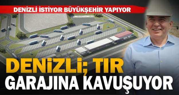 Denizli'nin en büyük ihtiyaçlarından birini Büyükşehir gideriyor: TIR garajı