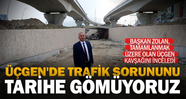 Başkan Osman Zolan: Üçgen'de trafik sorununu tarihe gömüyoruz