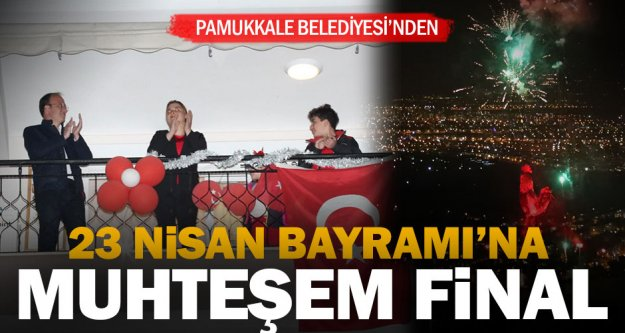 Pamukkale'de 23 Nisan Bayramı'na muhteşem final