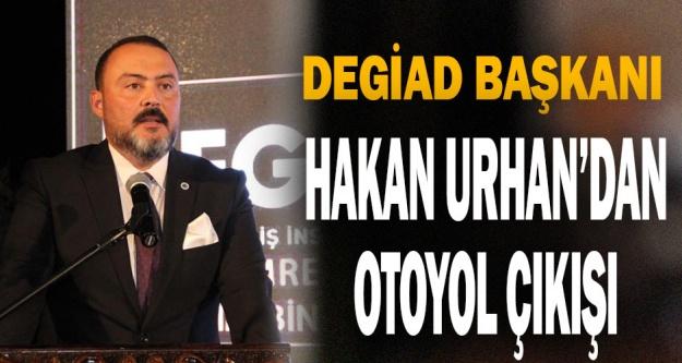 DEGİAD Başkanı Hakan Urhan: Otoyolu artık yapın