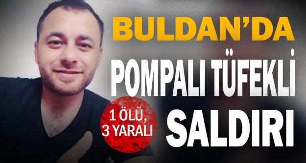 Buldan'da silahlı saldırı: 1 ölü, 3 yaralı