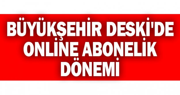 Büyükşehir DESKİ'de online abonelik dönemi