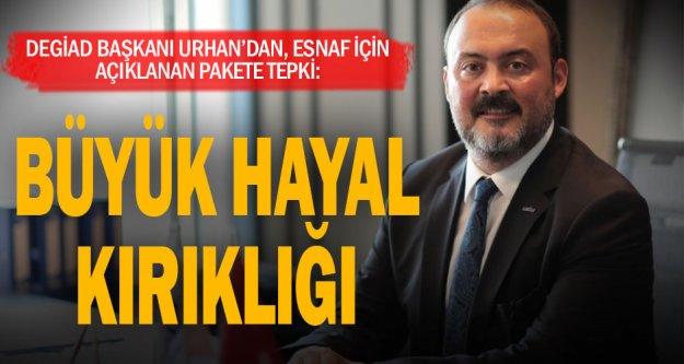 DEGİAD Başkanı Urhan: Esnaf için açıklanan destek paketi büyük hayal kırıklığı