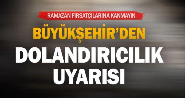 Büyükşehir'den dolandırıcılık uyarısı: Ramazan fırsatçılarına kanmayın