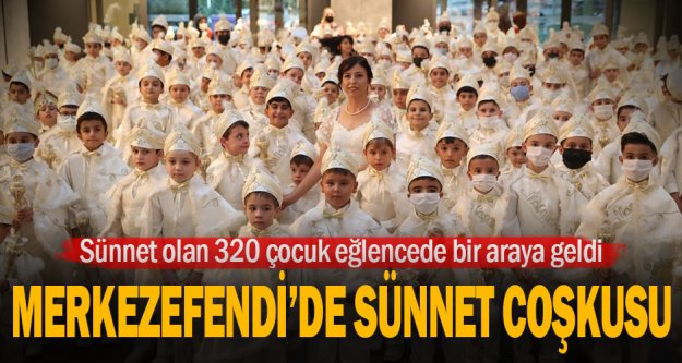 Sünnet olan 320 Merkezefendili çocuk eğlencede bir araya geldi