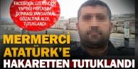 Honazlı mermerci Atatürke hakaretten tutuklandı