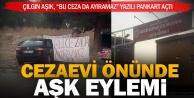 Cezaevine giren sevgilisi için cezaevi önünde pankart açtı