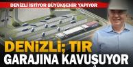 Denizlinin en büyük ihtiyaçlarından birini Büyükşehir gideriyor: TIR garajı