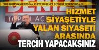 Cumhurbaşkanı Erdoğan: Hizmet siyaseti ile yalan ve istismar siyaseti arasında tercih yapacaksınız