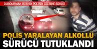 Polise çarpıp yaralayan alkollü sürücü tutuklandı