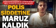 Denizlispor Başkanı Ali Çetinin oğlu, polis şiddetine maruz kaldığını iddia etti