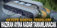 Aktepe Sosyal Tesisleri Haziran Ayına Kadar Tamamlanacak