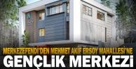Mehmet Akif Ersoy Mahallesi'ne gençlik merkezi yapılacak