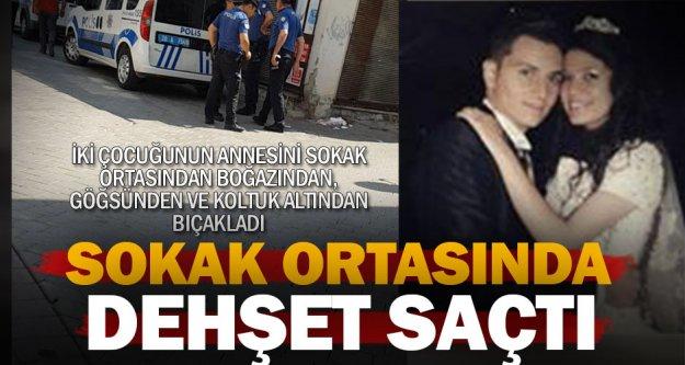 Eşini sokak ortasında boğazı, göğsü ve koltuk altından bıçakladı