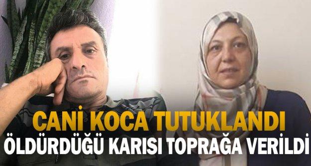 Cani koca tutuklandı, öldürdüğü karısı toprağa verildi