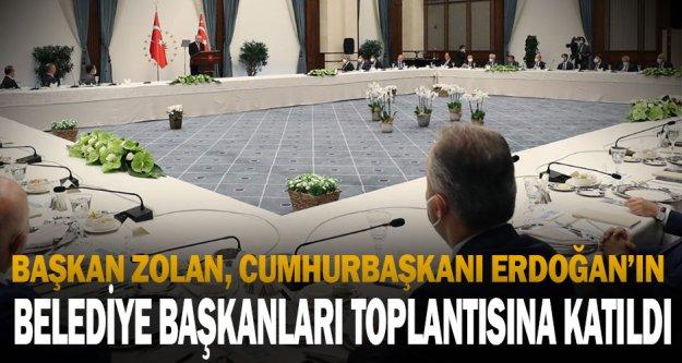 Başkan Zolan, Cumhurbaşkanı Erdoğan'ın belediye başkanları toplantısına katıldı