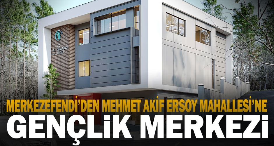 Mehmet Akif Ersoy Mahallesine gençlik merkezi yapılacak